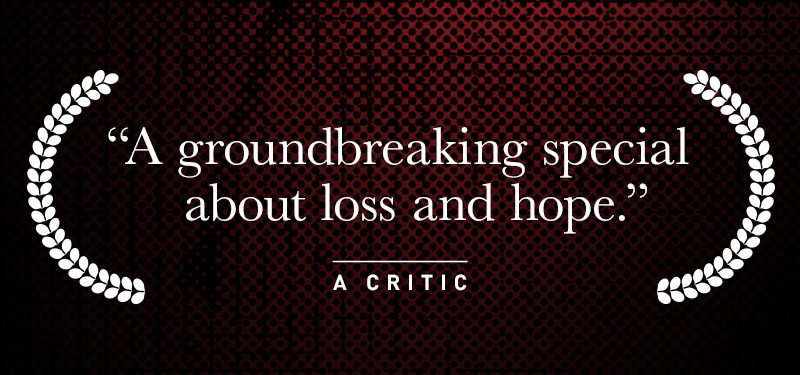 """A groundbreaking special about loss and hope."" A Critic"